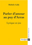 Parler d'amour au puy d'Arras : lyrique en jeu - Michèlle GALLY