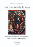 Les saintes de la mer : Madeleine Marthe, les Saintes Maries : de la Provence à la Bourgogne - Jacques CHOCHEYRAS