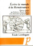 Ecrire le monde à la Renaissance : quinze études sur Rabelais, Postel, Bodin et la littérature géographique - Frank Lestringant