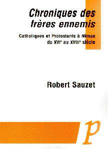 Chroniques des frères ennemis.. Catholiques et Protestants à Nîmes du XVIe au XVIIIe siècle - Robert Sauzet