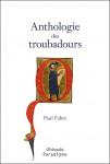Anthologie des Troubadours : XIIe-XIVe siècle - Paul Fabre